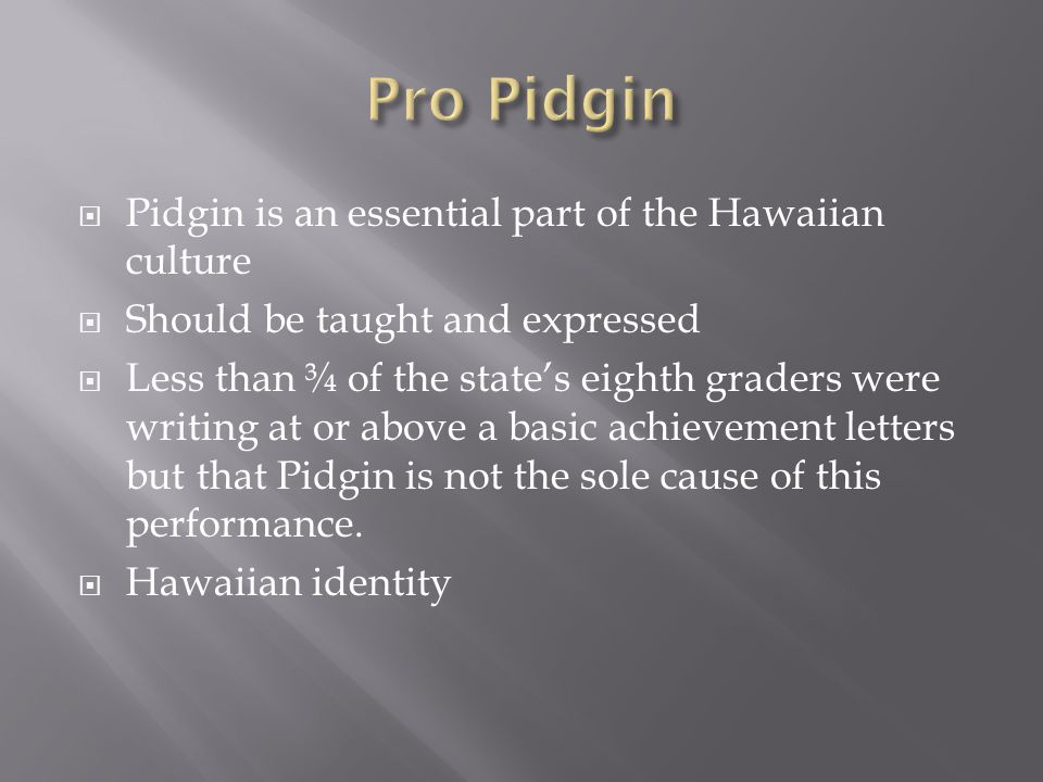  Pidgin is an essential part of the Hawaiian culture  Should be taught and expressed  Less than ¾ of the state's eighth graders were writing at or above a basic achievement letters but that Pidgin is not the sole cause of this performance.