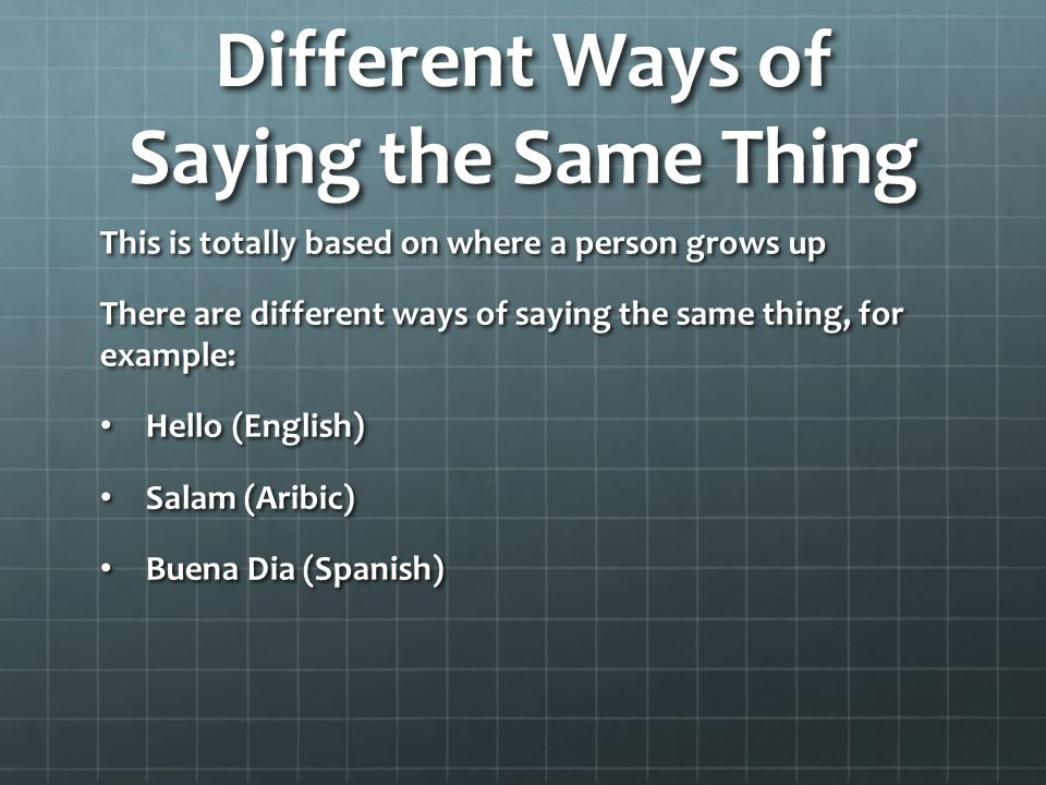 Different Ways of Saying the Same Thing This is totally based on where a person grows up There are different ways of saying the same thing, for example: Hello (English) Hello (English) Salam (Aribic) Salam (Aribic) Buena Dia (Spanish) Buena Dia (Spanish)