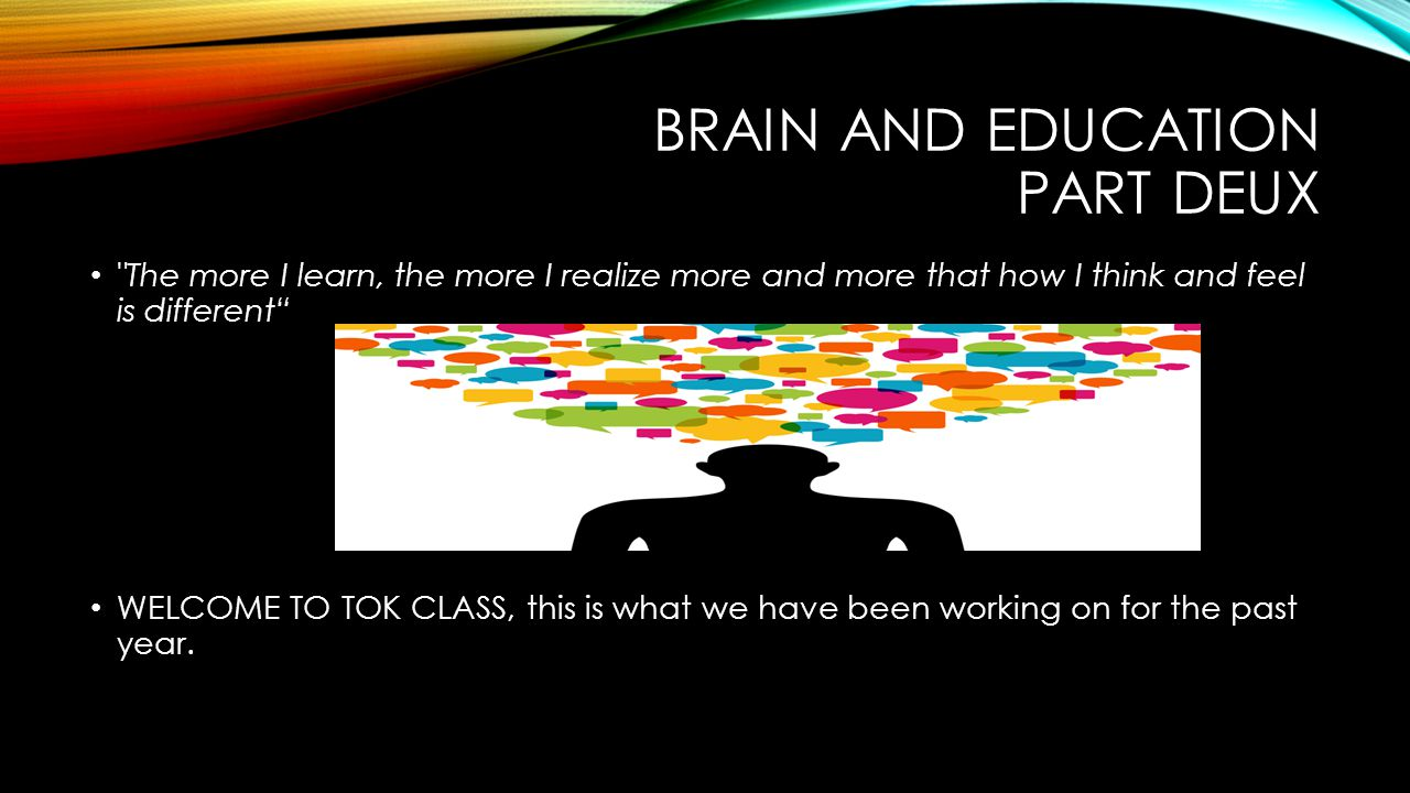 BRAIN AND EDUCATION PART DEUX The more I learn, the more I realize more and more that how I think and feel is different WELCOME TO TOK CLASS, this is what we have been working on for the past year.
