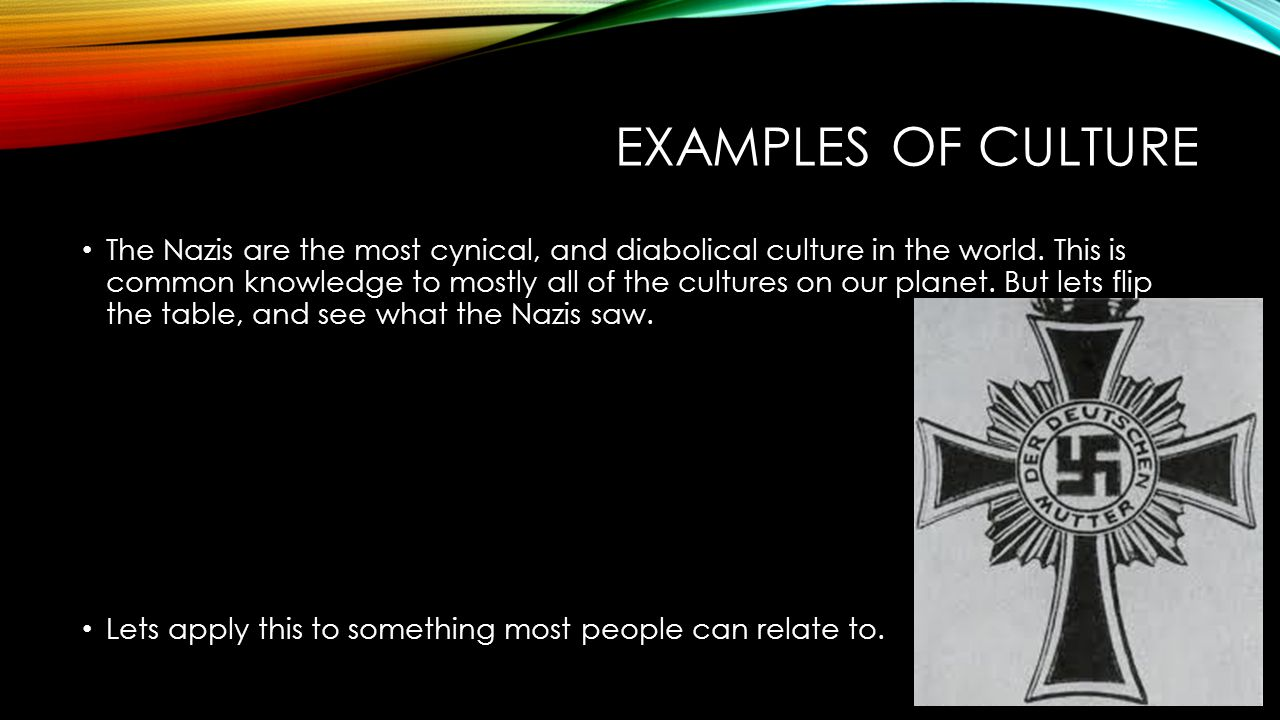 EXAMPLES OF CULTURE The Nazis are the most cynical, and diabolical culture in the world.