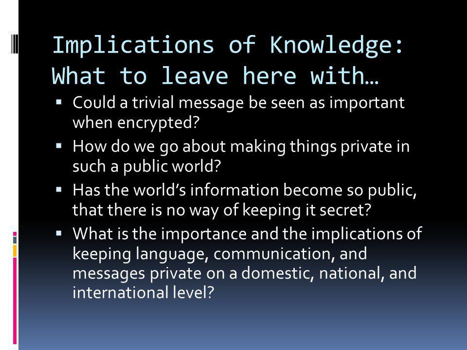 Implications of Knowledge: What to leave here with…  Could a trivial message be seen as important when encrypted.
