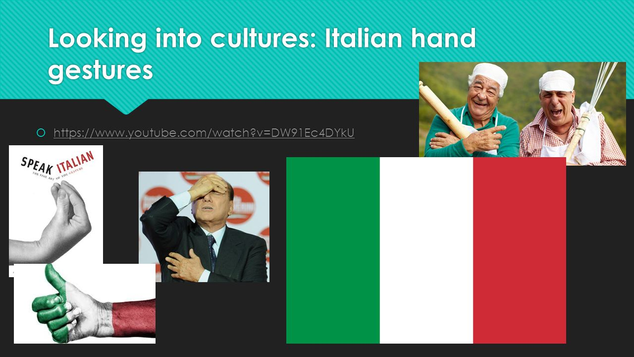 Looking into cultures: Italian hand gestures  https://www.youtube.com/watch?v=DW91Ec4DYkU https://www.youtube.com/watch?v=DW91Ec4DYkU  https://www.youtube.com/watch?v=DW91Ec4DYkU https://www.youtube.com/watch?v=DW91Ec4DYkU