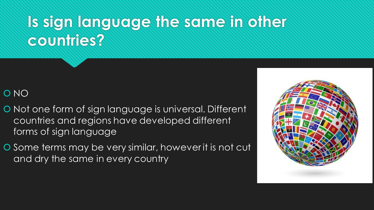 Is sign language the same in other countries.  NO  Not one form of sign language is universal.