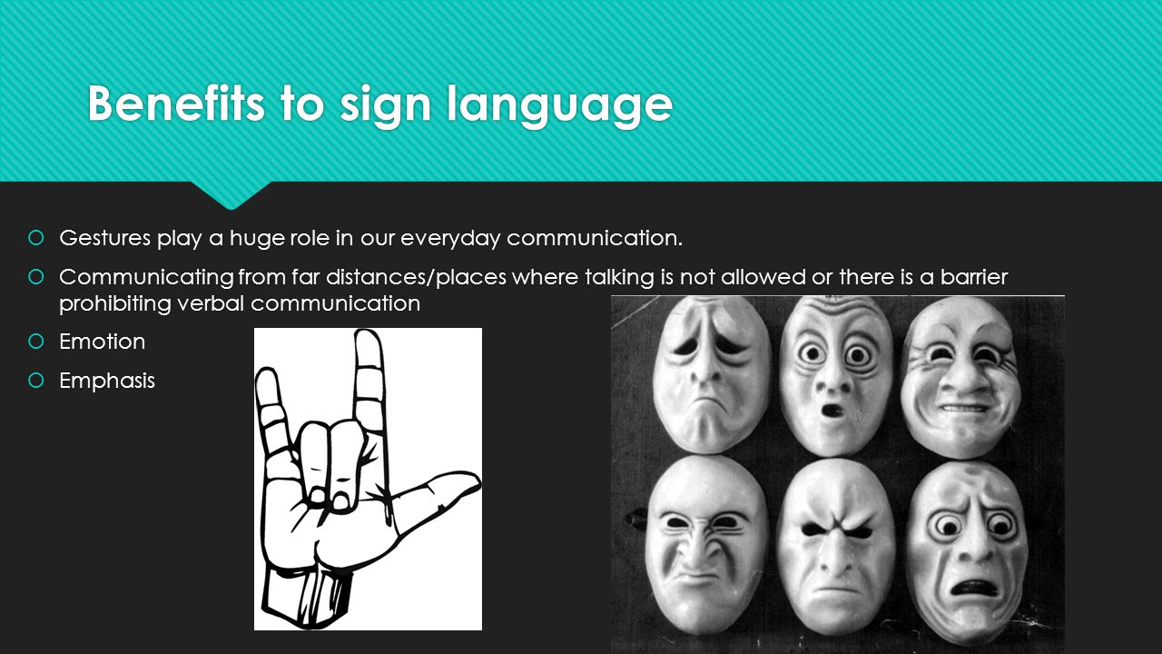 Benefits to sign language  Gestures play a huge role in our everyday communication.  Communicating from far distances/places where talking is not al
