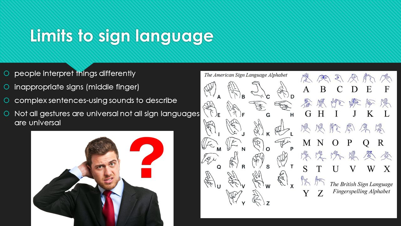 Limits to sign language  people interpret things differently  inappropriate signs (middle finger)  complex sentences-using sounds to describe  Not all gestures are universal not all sign languages are universal  people interpret things differently  inappropriate signs (middle finger)  complex sentences-using sounds to describe  Not all gestures are universal not all sign languages are universal