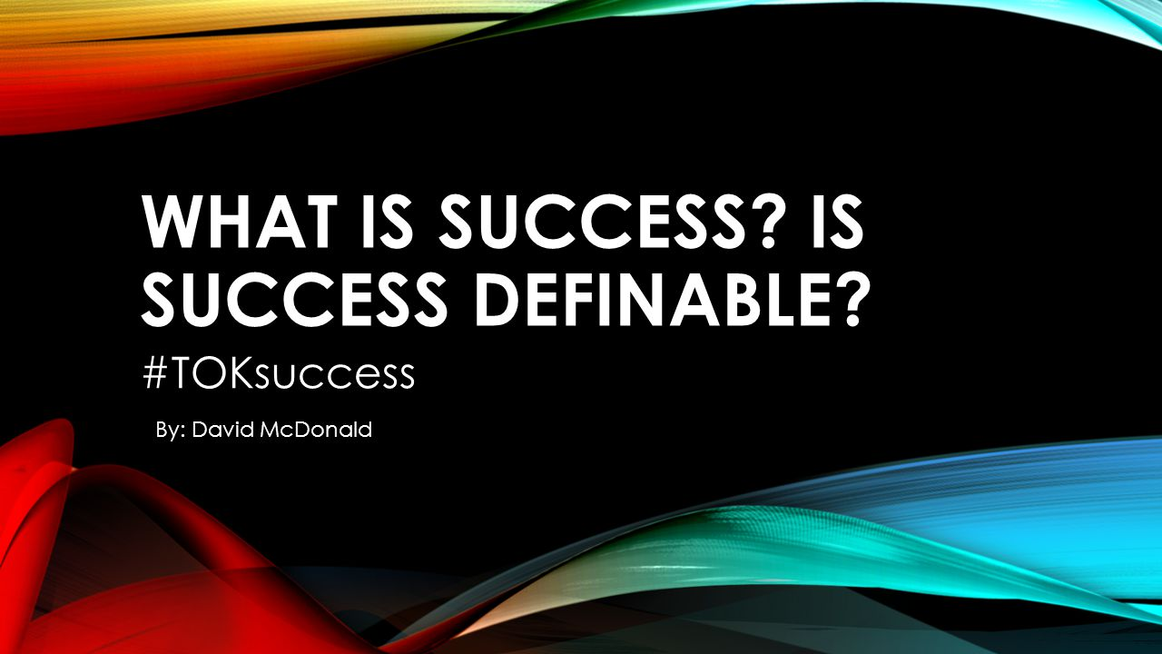 WHAT IS SUCCESS? IS SUCCESS DEFINABLE? #TOKsuccess By: David McDonald
