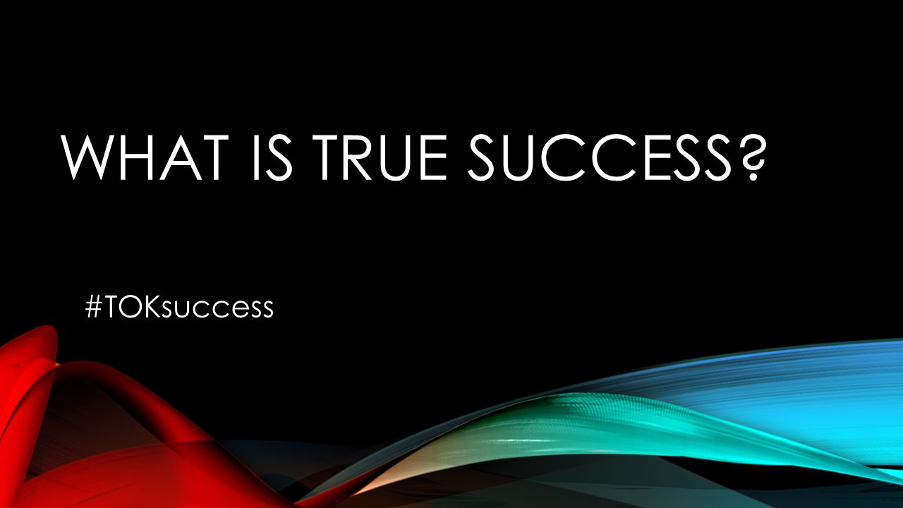WHAT IS TRUE SUCCESS? #TOKsuccess
