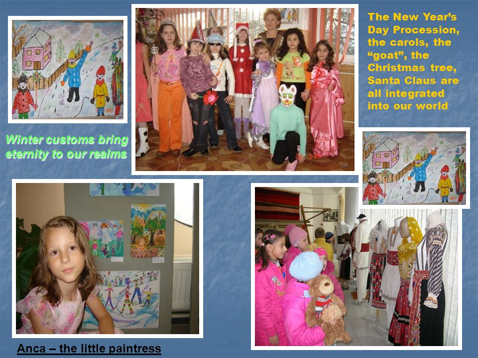 "Iulia-8ani Winter customs bring eternity to our realms Anca – the little paintress The New Year's Day Procession, the carols, the ""goat"", the Christma"