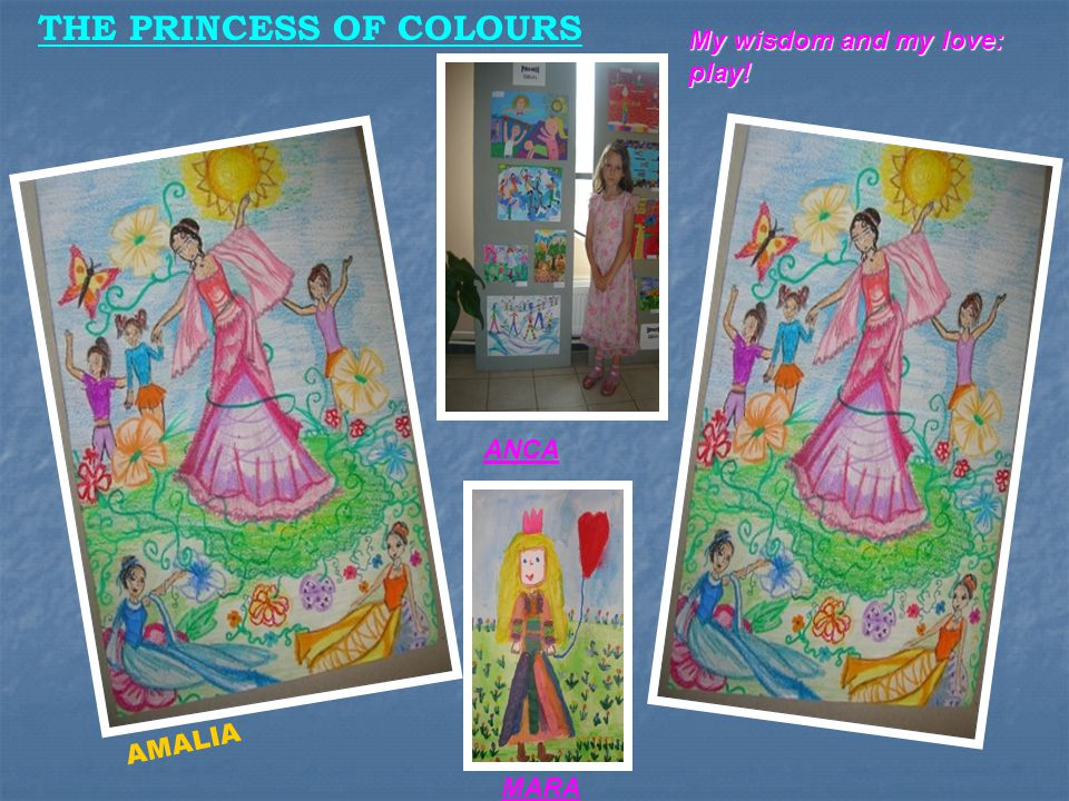 a i THE PRINCESS OF COLOURS My wisdom and my love: play! ANCA MARA AMALIA