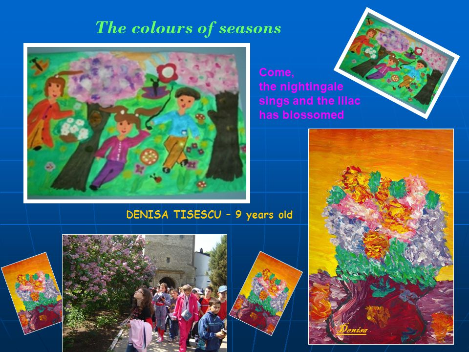 The colours of seasons Come, the nightingale sings and the lilac has blossomed DENISA TISESCU – 9 years old Denisa