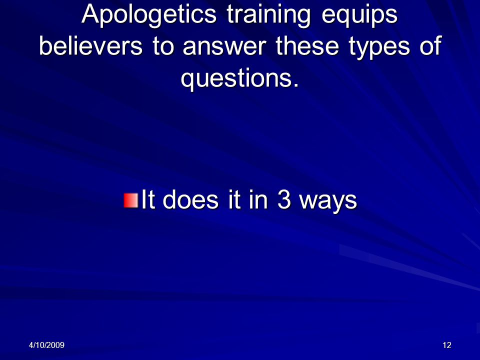 4/10/200912 Apologetics training equips believers to answer these types of questions.