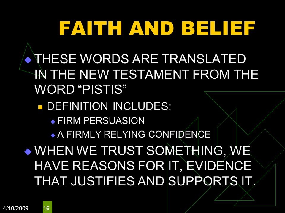 4/10/ FAITH AND BELIEF  THESE WORDS ARE TRANSLATED IN THE NEW TESTAMENT FROM THE WORD PISTIS DEFINITION INCLUDES:  FIRM PERSUASION  A FIRMLY RELYING CONFIDENCE  WHEN WE TRUST SOMETHING, WE HAVE REASONS FOR IT, EVIDENCE THAT JUSTIFIES AND SUPPORTS IT.