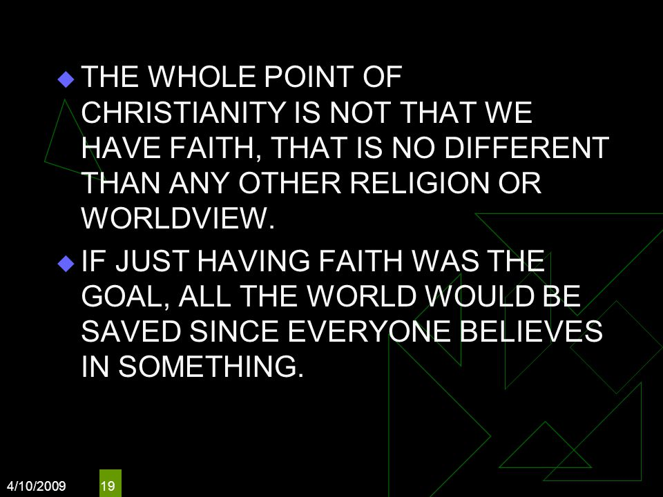 4/10/2009 19  THE WHOLE POINT OF CHRISTIANITY IS NOT THAT WE HAVE FAITH, THAT IS NO DIFFERENT THAN ANY OTHER RELIGION OR WORLDVIEW.