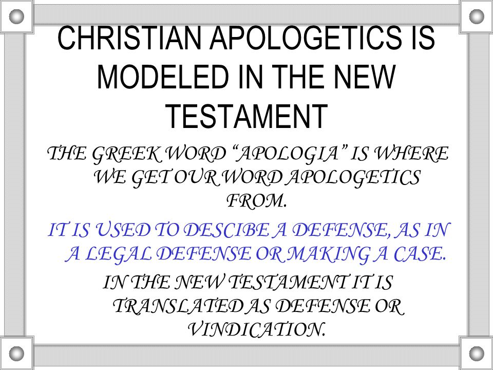 CHRISTIAN APOLOGETICS IS MODELED IN THE NEW TESTAMENT THE GREEK WORD APOLOGIA IS WHERE WE GET OUR WORD APOLOGETICS FROM.