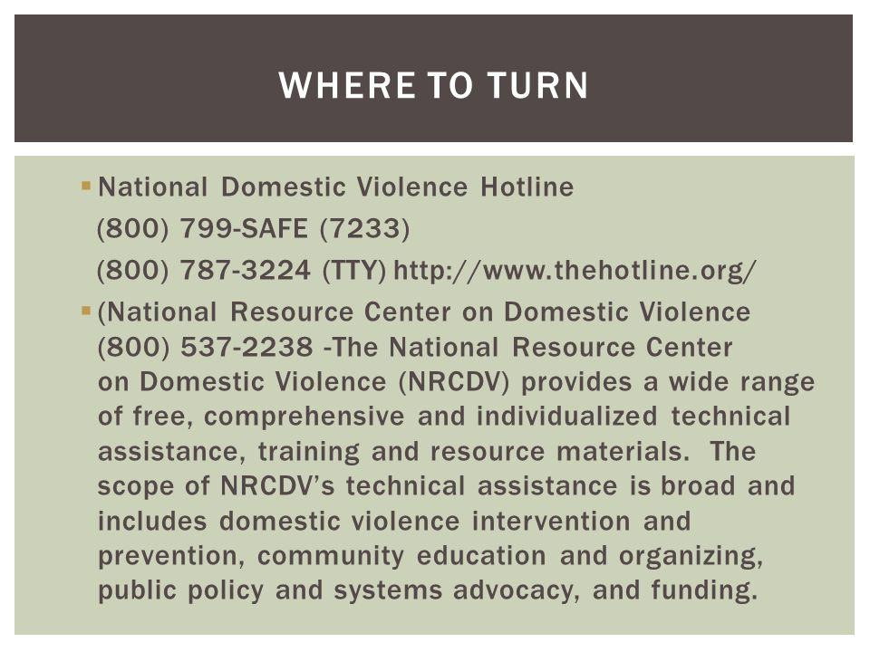  National Domestic Violence Hotline (800) 799-SAFE (7233) (800) 787-3224 (TTY)http://www.thehotline.org/  (National Resource Center on Domestic Viol