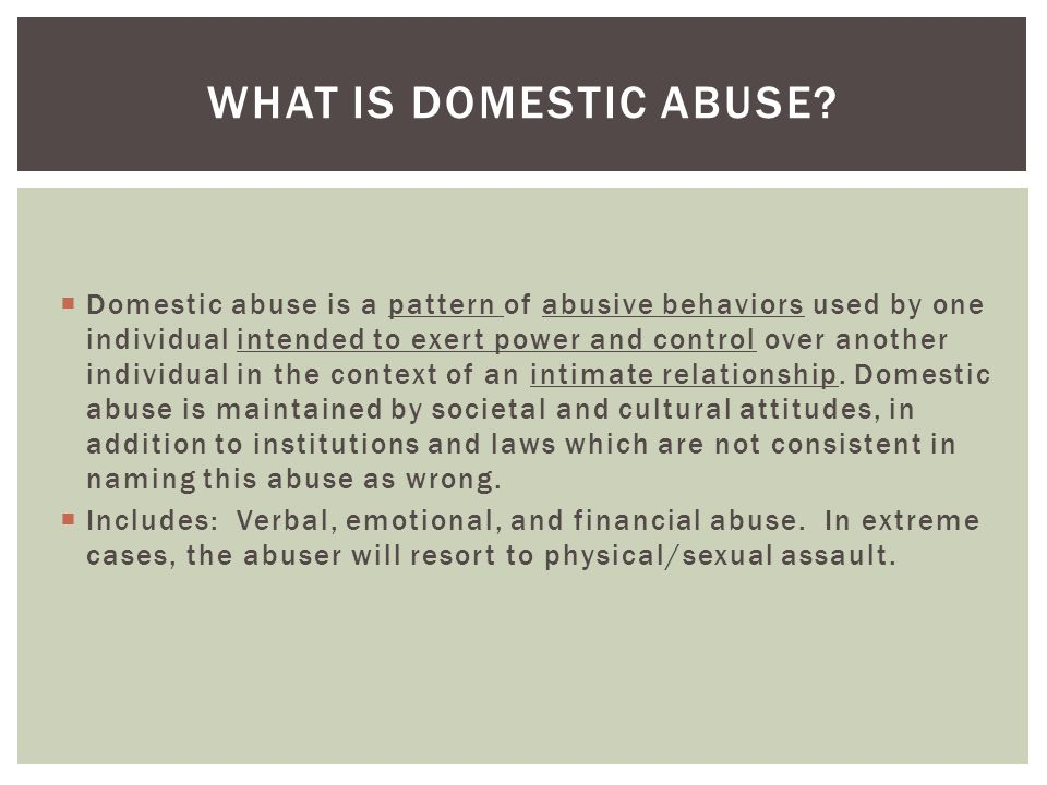  Domestic abuse is a pattern of abusive behaviors used by one individual intended to exert power and control over another individual in the context o
