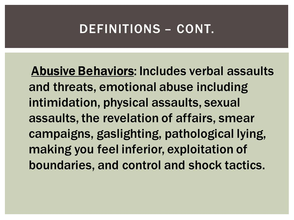 DEFINITIONS – CONT. Abusive Behaviors: Includes verbal assaults and threats, emotional abuse including intimidation, physical assaults, sexual assault