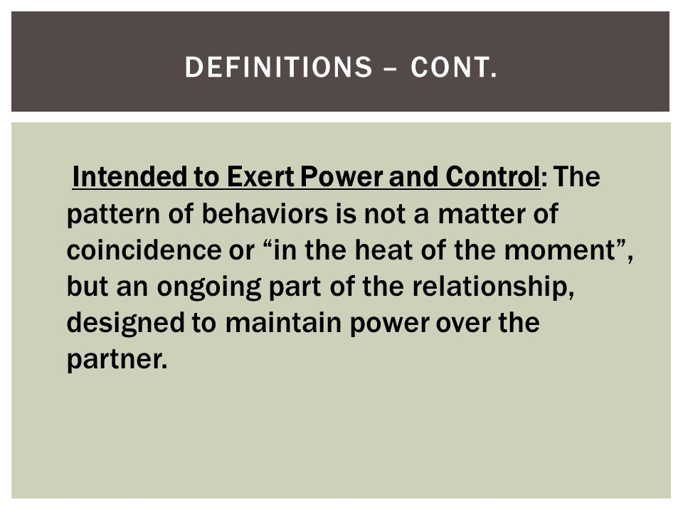 """DEFINITIONS – CONT. Intended to Exert Power and Control: The pattern of behaviors is not a matter of coincidence or """"in the heat of the moment"""", but a"""