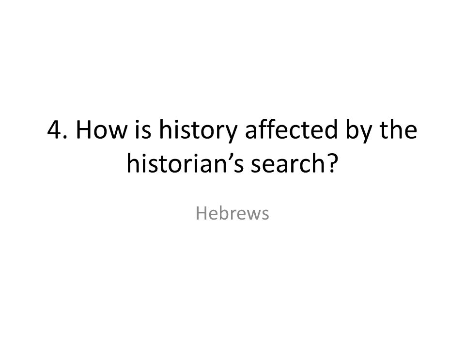 4. How is history affected by the historian's search Hebrews