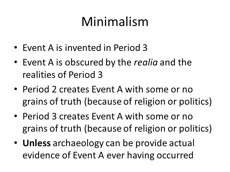 Minimalism Event A is invented in Period 3 Event A is obscured by the realia and the realities of Period 3 Period 2 creates Event A with some or no grains of truth (because of religion or politics) Period 3 creates Event A with some or no grains of truth (because of religion or politics) Unless archaeology can be provide actual evidence of Event A ever having occurred