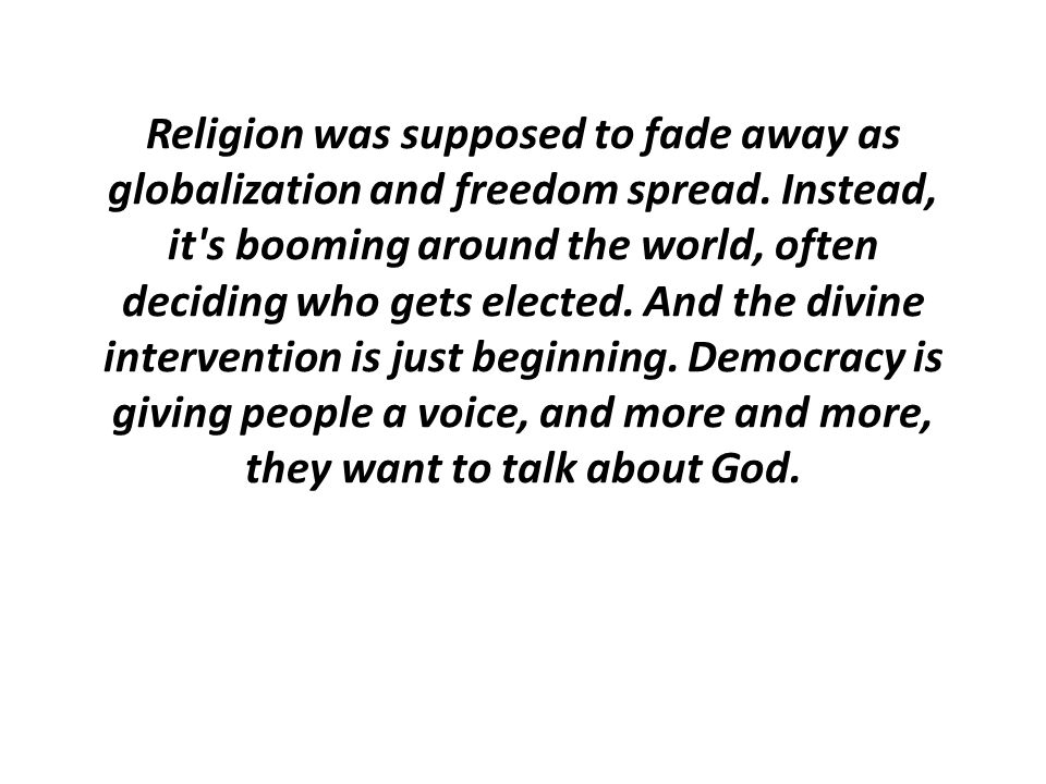 Religion was supposed to fade away as globalization and freedom spread. Instead, it's booming around the world, often deciding who gets elected. And t