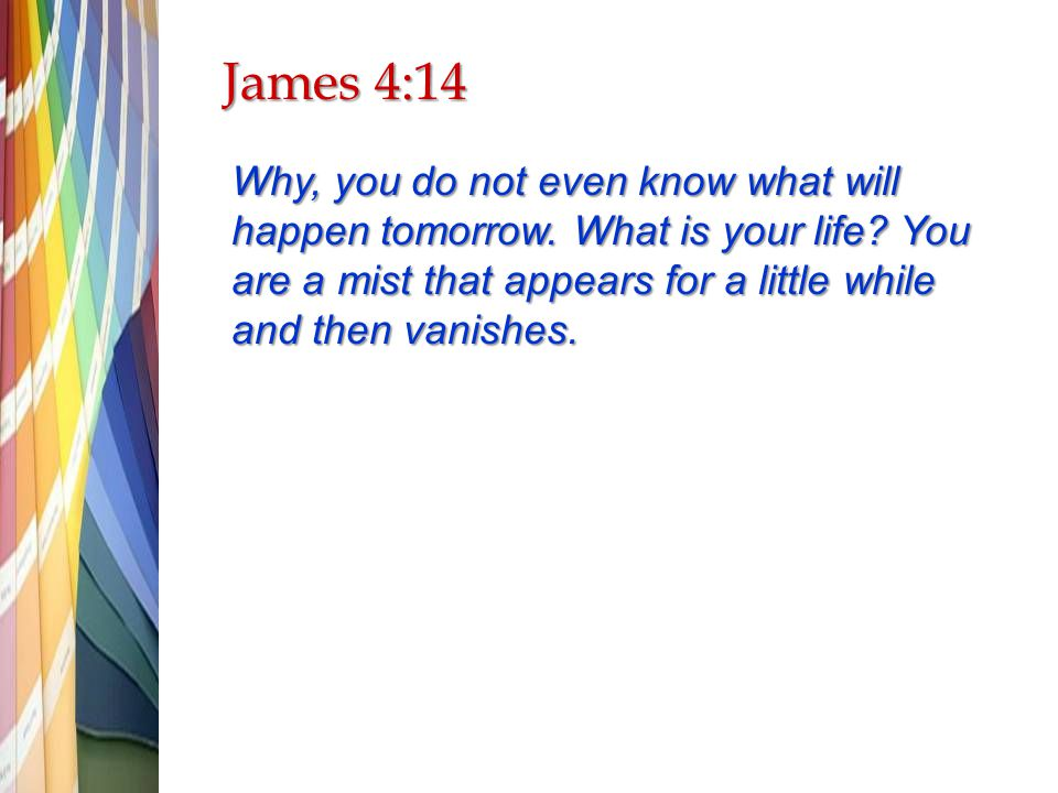 James 4:14 Why, you do not even know what will happen tomorrow.
