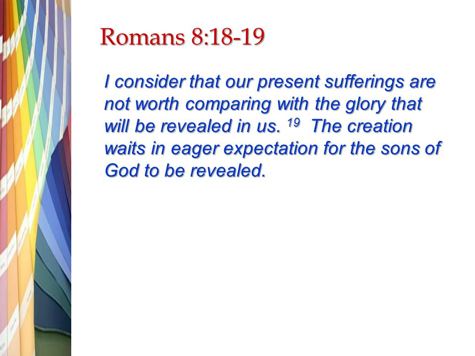 Romans 8:18-19 I consider that our present sufferings are not worth comparing with the glory that will be revealed in us.