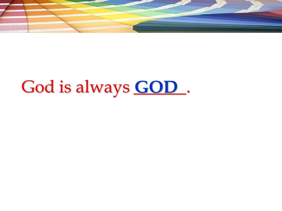 God is always ______. GOD