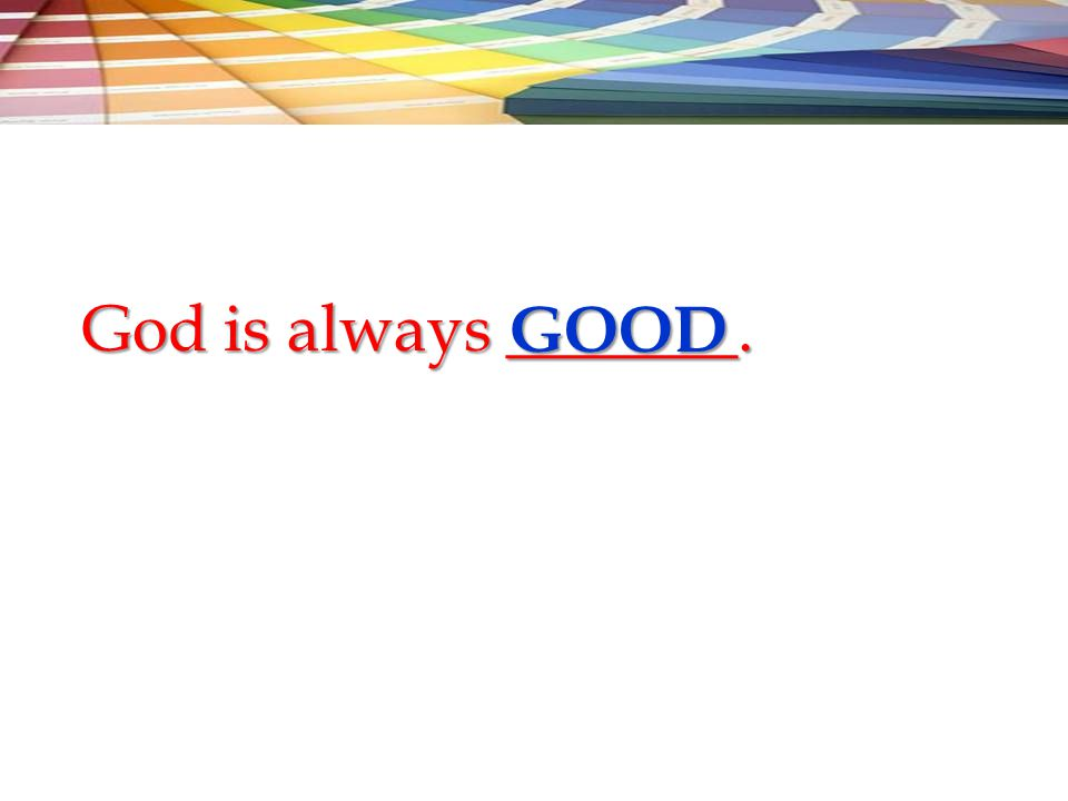 God is always _______. GOOD