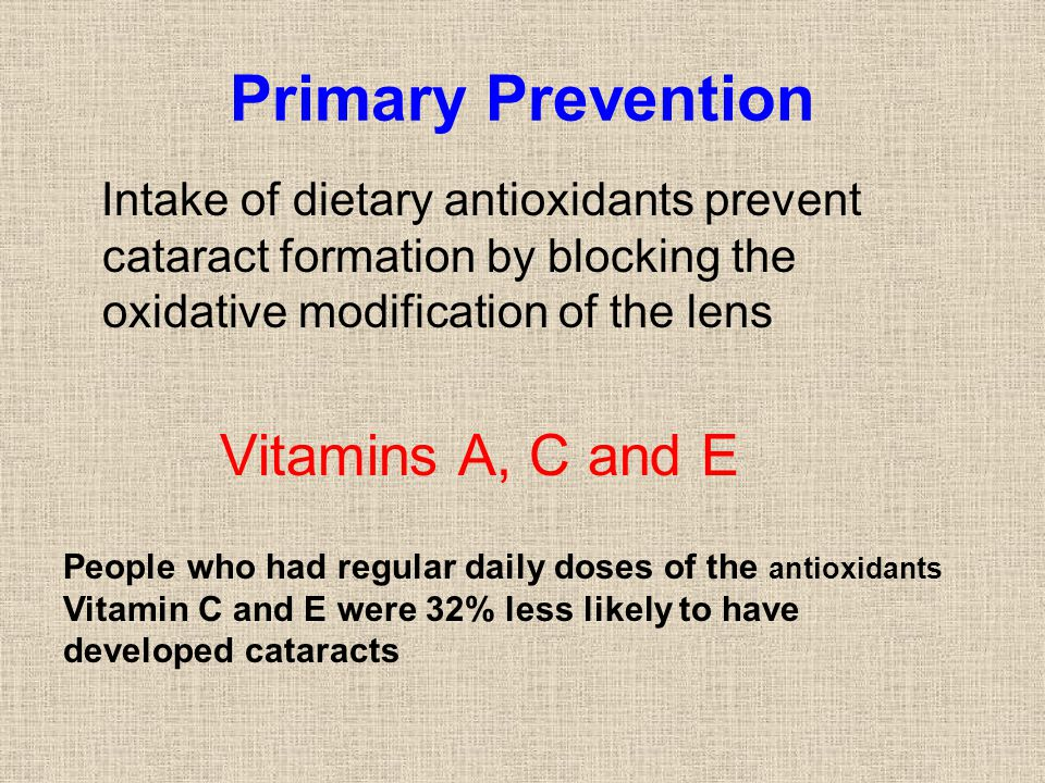 Primary Prevention Intake of dietary antioxidants prevent cataract formation by blocking the oxidative modification of the lens Vitamins A, C and E Pe