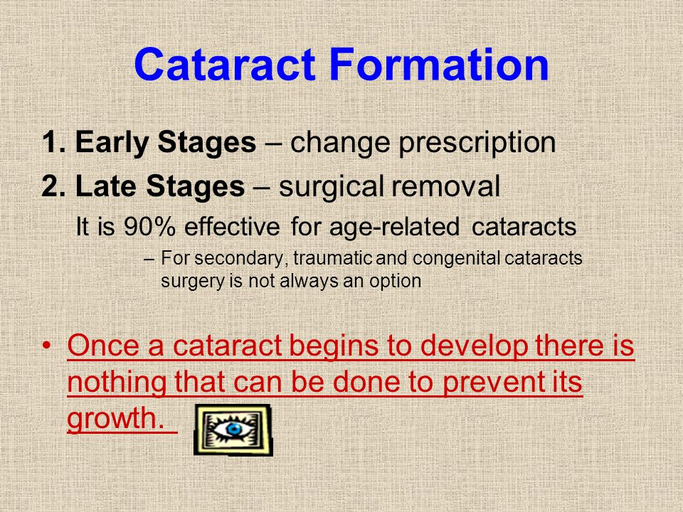 Cataract Formation 1. Early Stages – change prescription 2. Late Stages – surgical removal It is 90% effective for age-related cataracts –For secondar