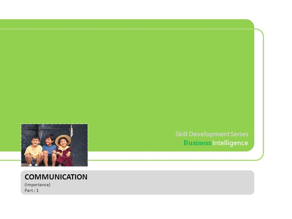 Skill Development Series Business Intelligence COMMUNICATION (importance) Part : 1