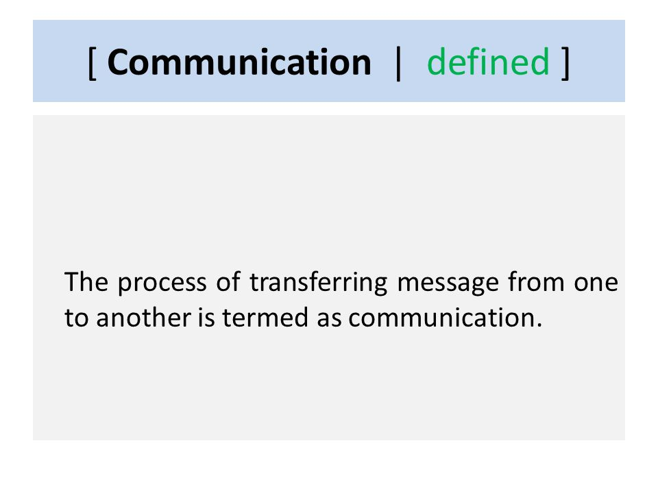 [ Communication | defined ] The process of transferring message from one to another is termed as communication.