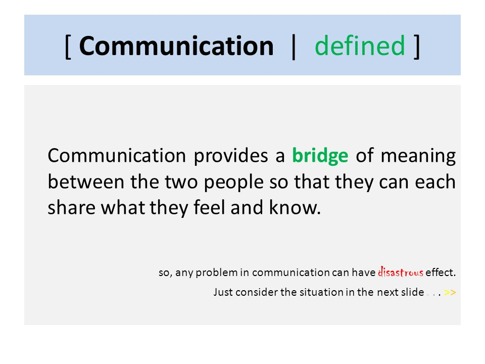 [ Communication | defined ] Communication provides a bridge of meaning between the two people so that they can each share what they feel and know.