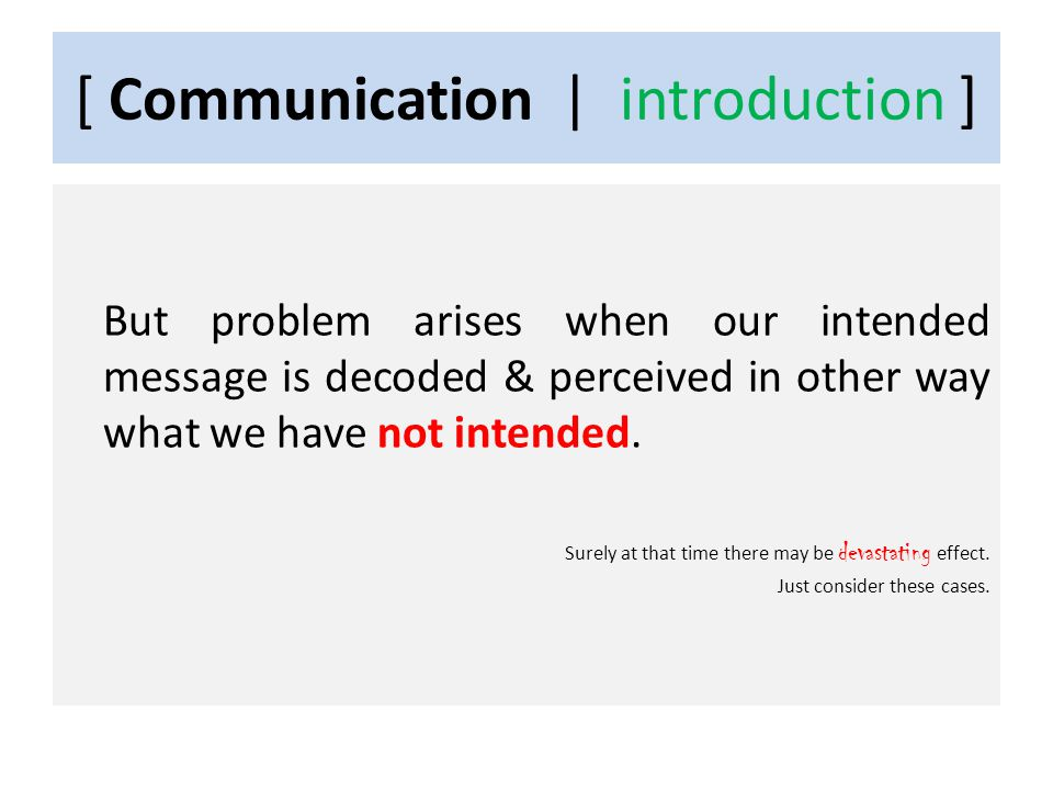 [ Communication | introduction ] But problem arises when our intended message is decoded & perceived in other way what we have not intended.