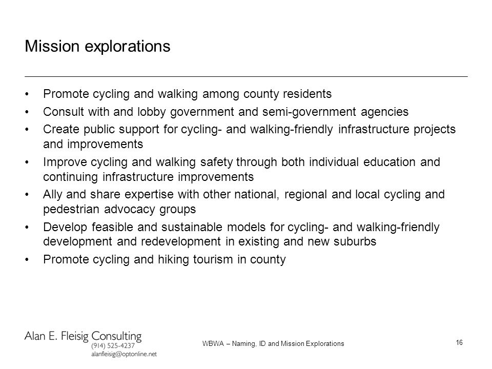 WBWA – Naming, ID and Mission Explorations 16 Mission explorations Promote cycling and walking among county residents Consult with and lobby government and semi-government agencies Create public support for cycling- and walking-friendly infrastructure projects and improvements Improve cycling and walking safety through both individual education and continuing infrastructure improvements Ally and share expertise with other national, regional and local cycling and pedestrian advocacy groups Develop feasible and sustainable models for cycling- and walking-friendly development and redevelopment in existing and new suburbs Promote cycling and hiking tourism in county