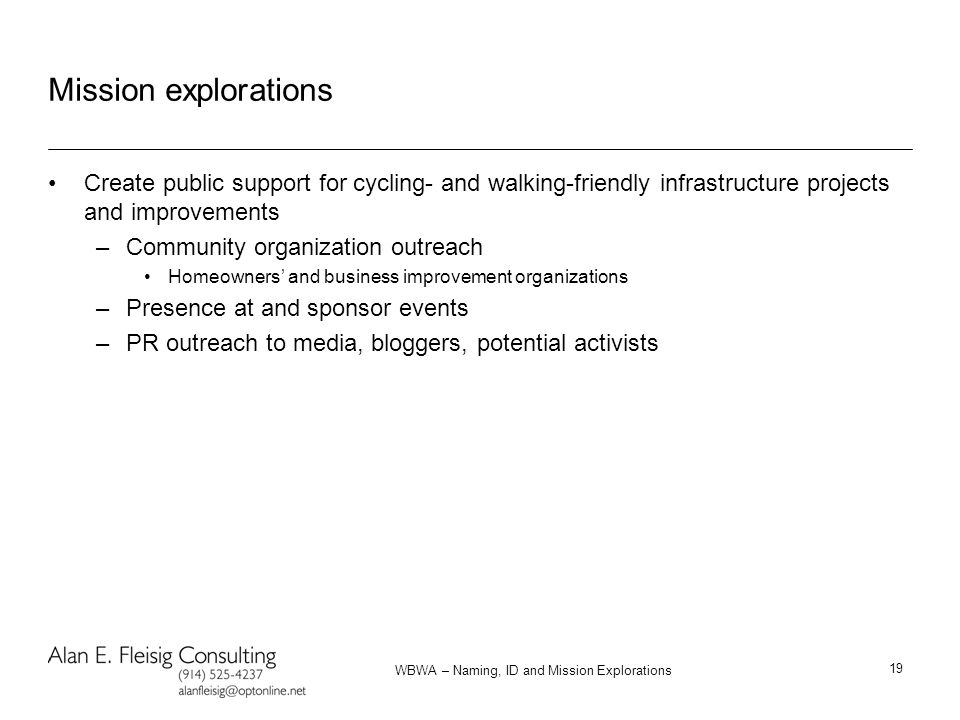 WBWA – Naming, ID and Mission Explorations 19 Mission explorations Create public support for cycling- and walking-friendly infrastructure projects and improvements –Community organization outreach Homeowners' and business improvement organizations –Presence at and sponsor events –PR outreach to media, bloggers, potential activists