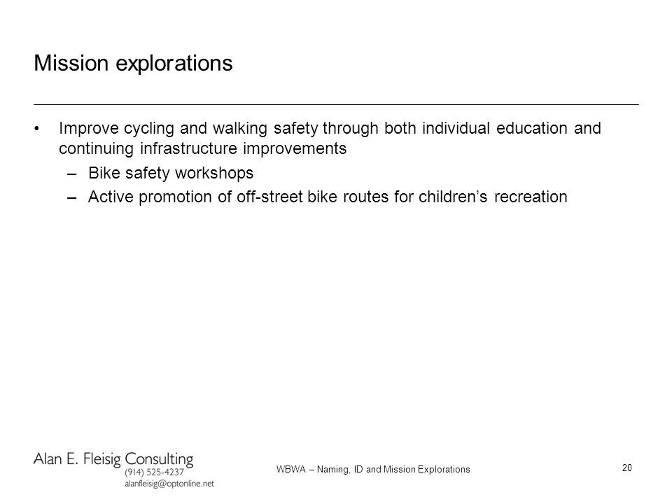 WBWA – Naming, ID and Mission Explorations 20 Mission explorations Improve cycling and walking safety through both individual education and continuing infrastructure improvements –Bike safety workshops –Active promotion of off-street bike routes for children's recreation