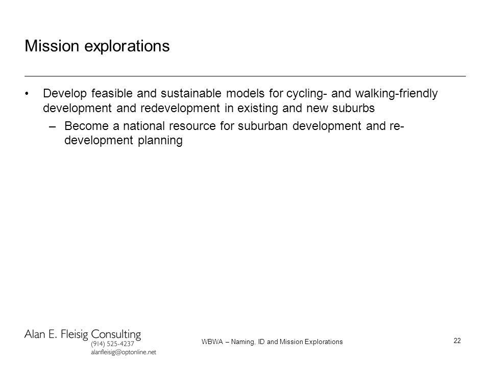 WBWA – Naming, ID and Mission Explorations 22 Mission explorations Develop feasible and sustainable models for cycling- and walking-friendly development and redevelopment in existing and new suburbs –Become a national resource for suburban development and re- development planning