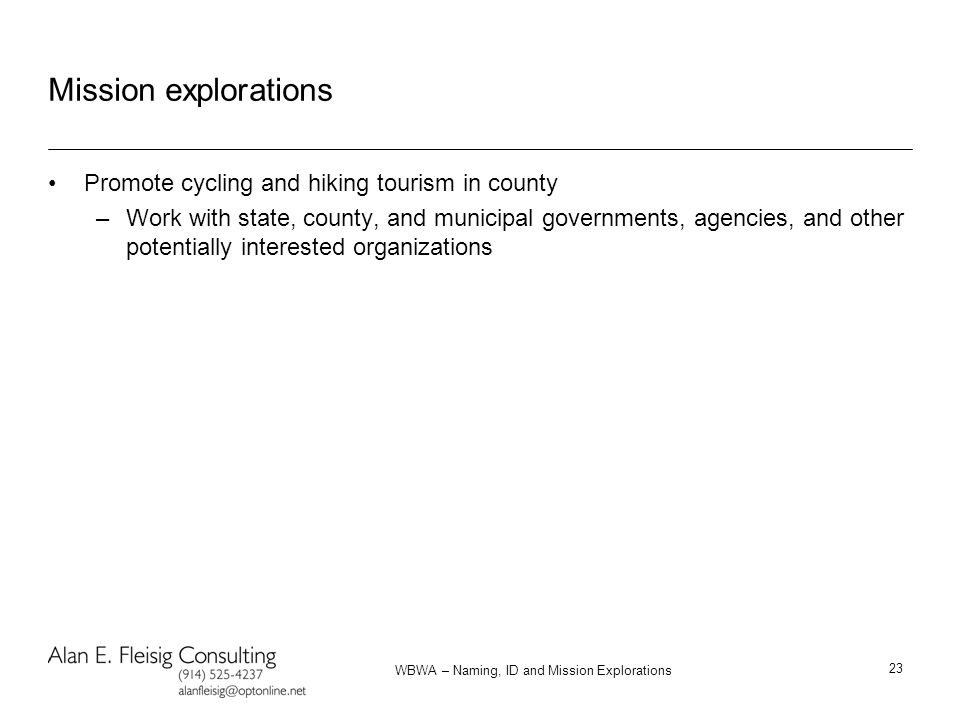WBWA – Naming, ID and Mission Explorations 23 Mission explorations Promote cycling and hiking tourism in county –Work with state, county, and municipal governments, agencies, and other potentially interested organizations