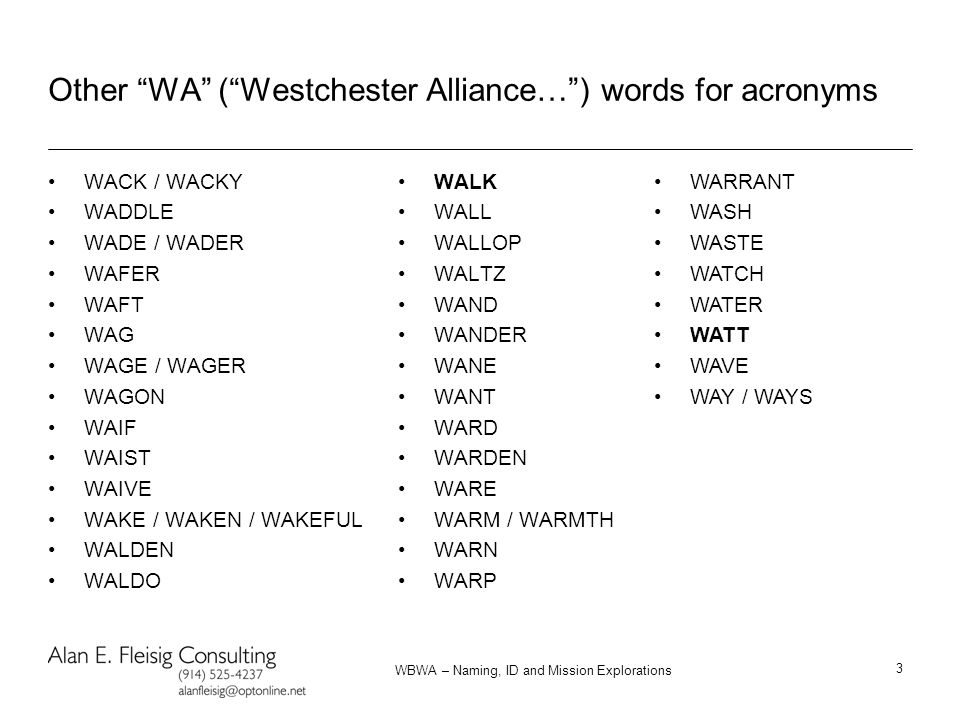 WBWA – Naming, ID and Mission Explorations 3 Other WA ( Westchester Alliance… ) words for acronyms WACK / WACKY WADDLE WADE / WADER WAFER WAFT WAG WAGE / WAGER WAGON WAIF WAIST WAIVE WAKE / WAKEN / WAKEFUL WALDEN WALDO WALK WALL WALLOP WALTZ WAND WANDER WANE WANT WARD WARDEN WARE WARM / WARMTH WARN WARP WARRANT WASH WASTE WATCH WATER WATT WAVE WAY / WAYS
