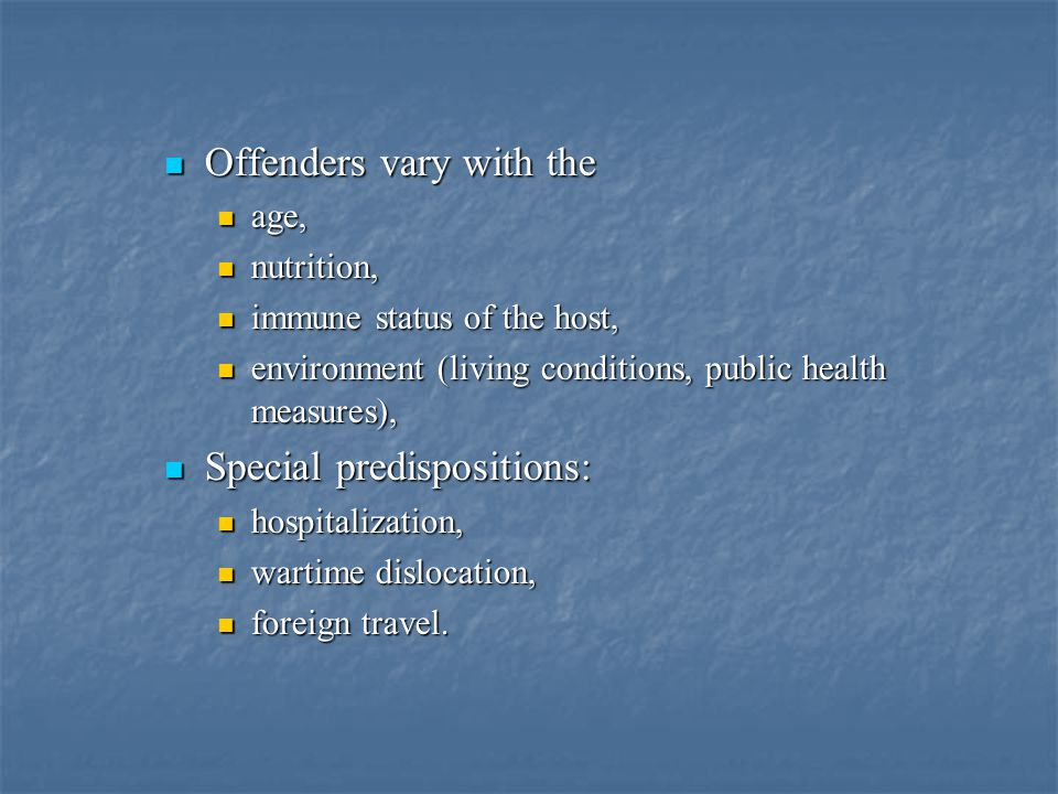 Offenders vary with the Offenders vary with the age, age, nutrition, nutrition, immune status of the host, immune status of the host, environment (living conditions, public health measures), environment (living conditions, public health measures), Special predispositions: Special predispositions: hospitalization, hospitalization, wartime dislocation, wartime dislocation, foreign travel.