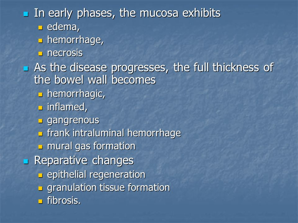 In early phases, the mucosa exhibits In early phases, the mucosa exhibits edema, edema, hemorrhage, hemorrhage, necrosis necrosis As the disease progresses, the full thickness of the bowel wall becomes As the disease progresses, the full thickness of the bowel wall becomes hemorrhagic, hemorrhagic, inflamed, inflamed, gangrenous gangrenous frank intraluminal hemorrhage frank intraluminal hemorrhage mural gas formation mural gas formation Reparative changes Reparative changes epithelial regeneration epithelial regeneration granulation tissue formation granulation tissue formation fibrosis.