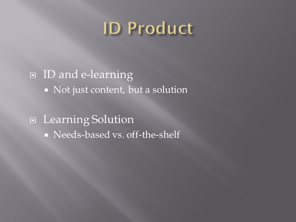  ID and e-learning  Not just content, but a solution  Learning Solution  Needs-based vs.
