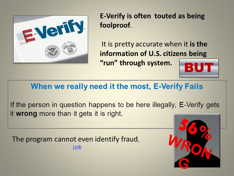 BUT When we really need it the most, E-Verify Fails If the person in question happens to be here illegally, E-Verify gets it wrong more than it gets it is right.