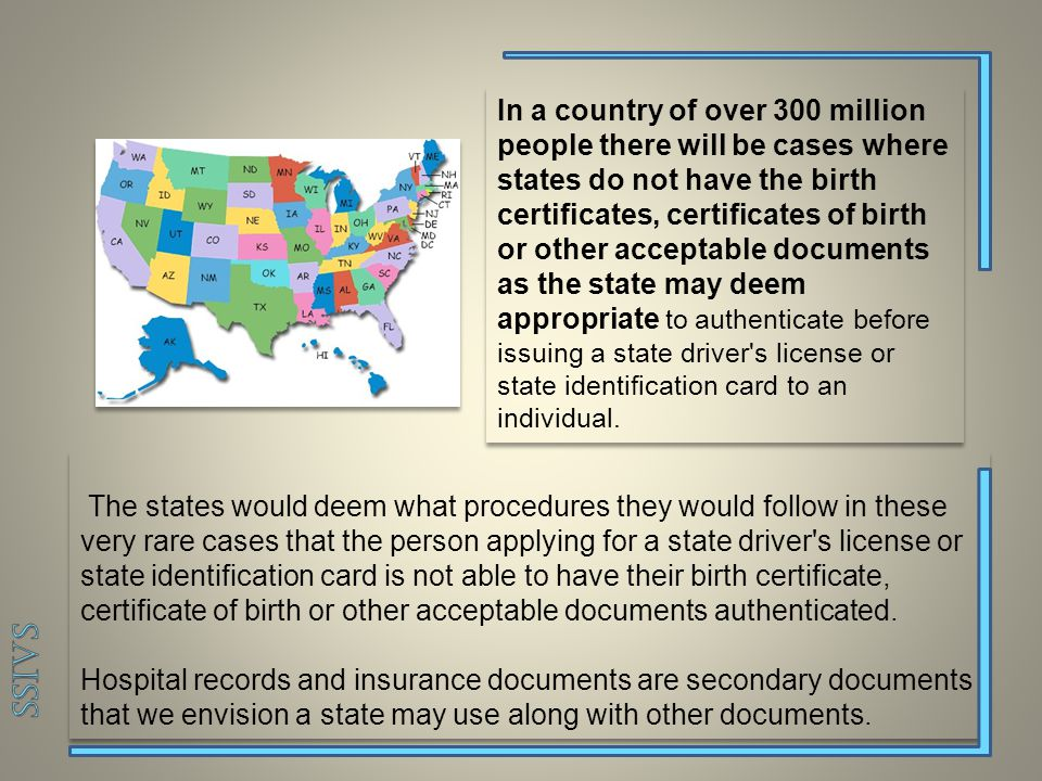 The states would deem what procedures they would follow in these very rare cases that the person applying for a state driver s license or state identification card is not able to have their birth certificate, certificate of birth or other acceptable documents authenticated.