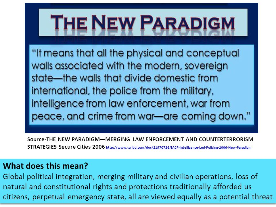 Source-THE NEW PARADIGM—MERGING LAW ENFORCEMENT AND COUNTERTERRORISM STRATEGIES Secure Cities 2006 http://www.scribd.com/doc/21970726/IACP-Intelligence-Led-Policing-2006-New-Paradigm http://www.scribd.com/doc/21970726/IACP-Intelligence-Led-Policing-2006-New-Paradigm What does this mean.