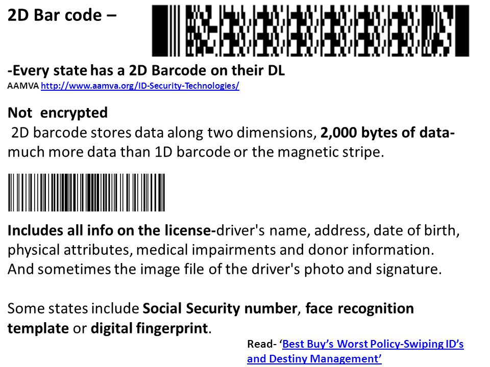 2D Bar code – -Every state has a 2D Barcode on their DL AAMVA http://www.aamva.org/ID-Security-Technologies/http://www.aamva.org/ID-Security-Technologies/ Not encrypted 2D barcode stores data along two dimensions, 2,000 bytes of data- much more data than 1D barcode or the magnetic stripe.