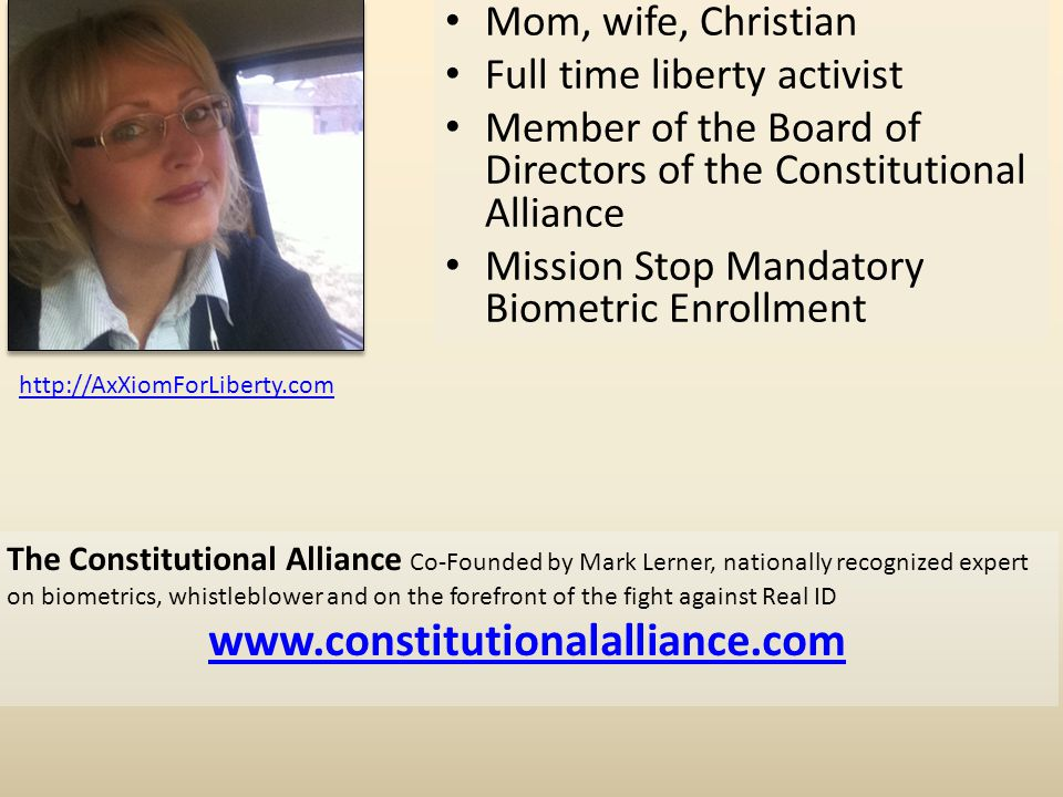 Mom, wife, Christian Full time liberty activist Member of the Board of Directors of the Constitutional Alliance Mission Stop Mandatory Biometric Enrollment The Constitutional Alliance Co-Founded by Mark Lerner, nationally recognized expert on biometrics, whistleblower and on the forefront of the fight against Real ID www.constitutionalalliance.com http://AxXiomForLiberty.com