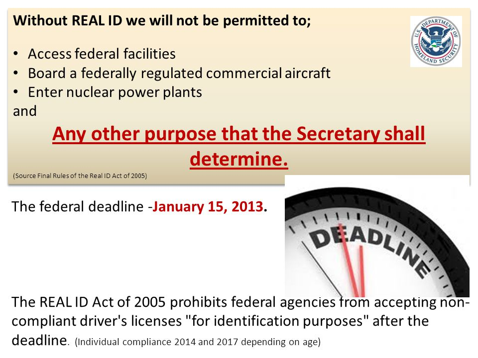 Without REAL ID we will not be permitted to; Access federal facilities Board a federally regulated commercial aircraft Enter nuclear power plants and Any other purpose that the Secretary shall determine.